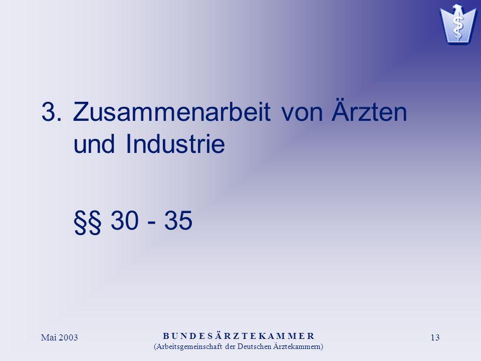 B U N D E S Ä R Z T E K A M M E R (Arbeitsgemeinschaft der Deutschen Ärztekammern) Mai 200313 3.Zusammenarbeit von Ärzten und Industrie §§ 30 - 35