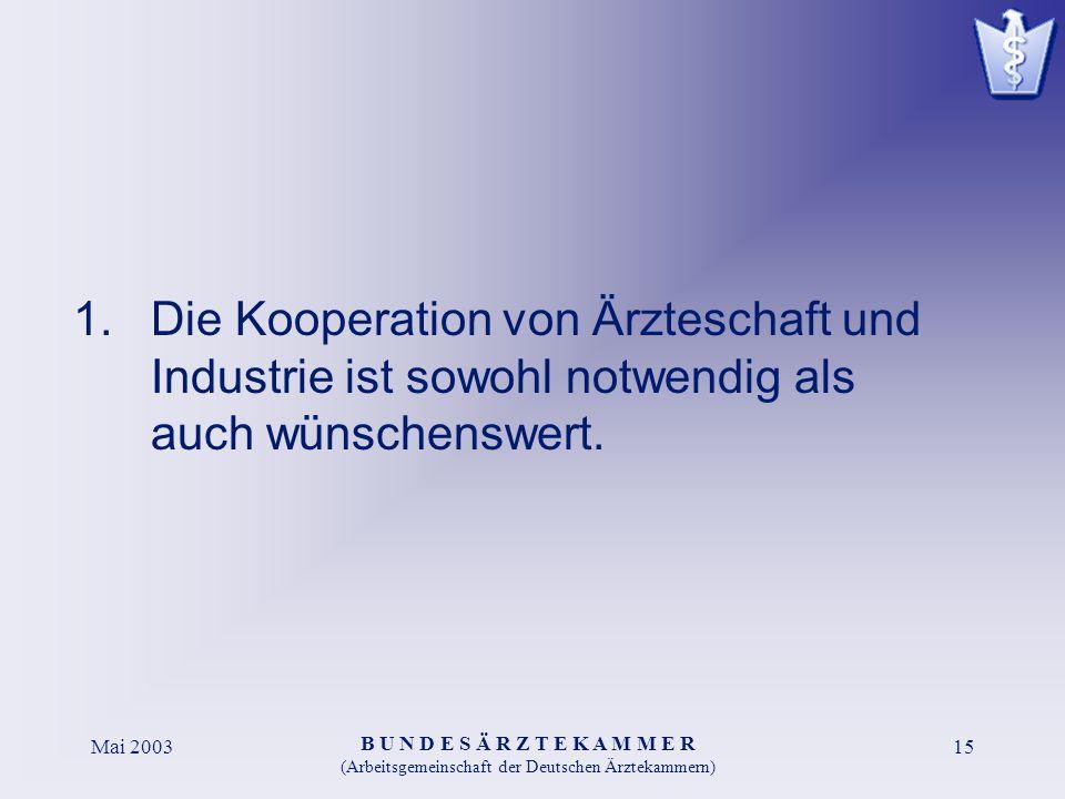 B U N D E S Ä R Z T E K A M M E R (Arbeitsgemeinschaft der Deutschen Ärztekammern) Mai 200315 1.Die Kooperation von Ärzteschaft und Industrie ist sowohl notwendig als auch wünschenswert.