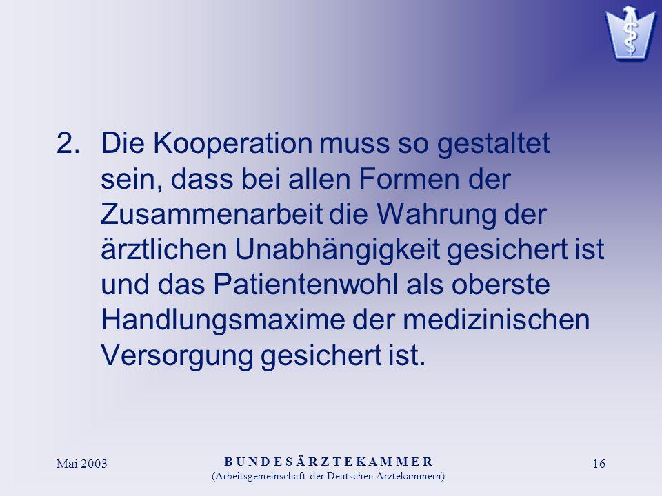 B U N D E S Ä R Z T E K A M M E R (Arbeitsgemeinschaft der Deutschen Ärztekammern) Mai 200316 2.Die Kooperation muss so gestaltet sein, dass bei allen Formen der Zusammenarbeit die Wahrung der ärztlichen Unabhängigkeit gesichert ist und das Patientenwohl als oberste Handlungsmaxime der medizinischen Versorgung gesichert ist.