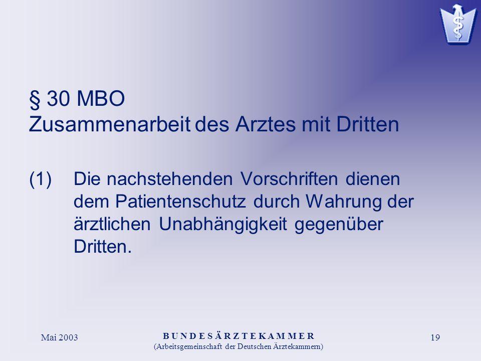 B U N D E S Ä R Z T E K A M M E R (Arbeitsgemeinschaft der Deutschen Ärztekammern) Mai 200319 § 30 MBO Zusammenarbeit des Arztes mit Dritten (1)Die nachstehenden Vorschriften dienen dem Patientenschutz durch Wahrung der ärztlichen Unabhängigkeit gegenüber Dritten.