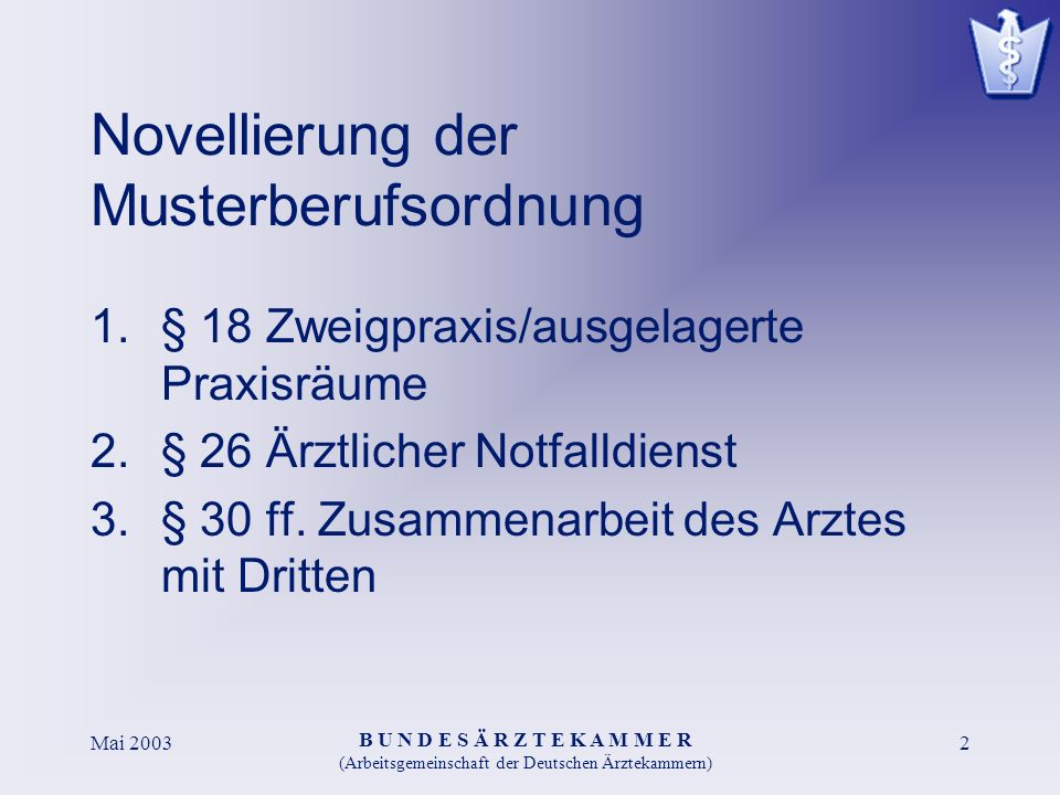 B U N D E S Ä R Z T E K A M M E R (Arbeitsgemeinschaft der Deutschen Ärztekammern) Mai 20032 Novellierung der Musterberufsordnung 1.§ 18 Zweigpraxis/ausgelagerte Praxisräume 2.§ 26 Ärztlicher Notfalldienst 3.§ 30 ff.