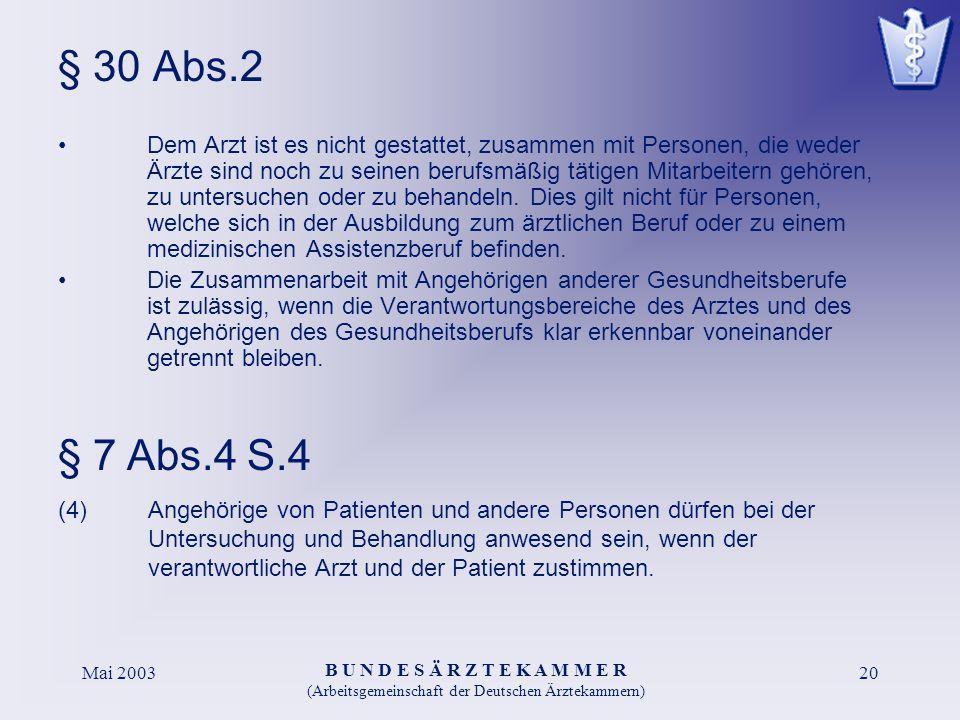 B U N D E S Ä R Z T E K A M M E R (Arbeitsgemeinschaft der Deutschen Ärztekammern) Mai 200320 § 30 Abs.2 Dem Arzt ist es nicht gestattet, zusammen mit Personen, die weder Ärzte sind noch zu seinen berufsmäßig tätigen Mitarbeitern gehören, zu untersuchen oder zu behandeln.