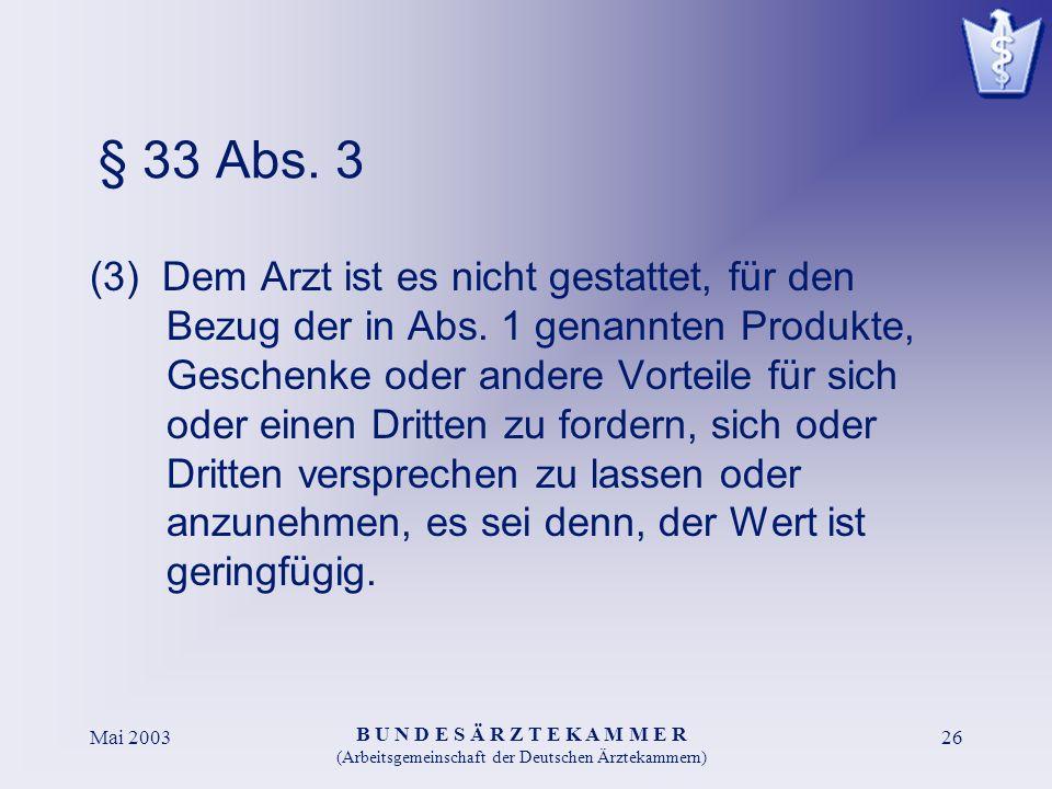 B U N D E S Ä R Z T E K A M M E R (Arbeitsgemeinschaft der Deutschen Ärztekammern) Mai 200326 § 33 Abs. 3 (3) Dem Arzt ist es nicht gestattet, für den