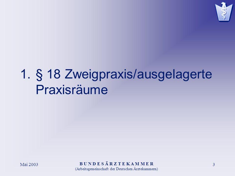 B U N D E S Ä R Z T E K A M M E R (Arbeitsgemeinschaft der Deutschen Ärztekammern) Mai 20033 1.§ 18 Zweigpraxis/ausgelagerte Praxisräume