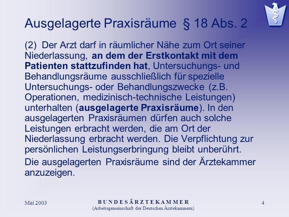 B U N D E S Ä R Z T E K A M M E R (Arbeitsgemeinschaft der Deutschen Ärztekammern) Mai 20034 Ausgelagerte Praxisräume § 18 Abs. 2 (2) Der Arzt darf in