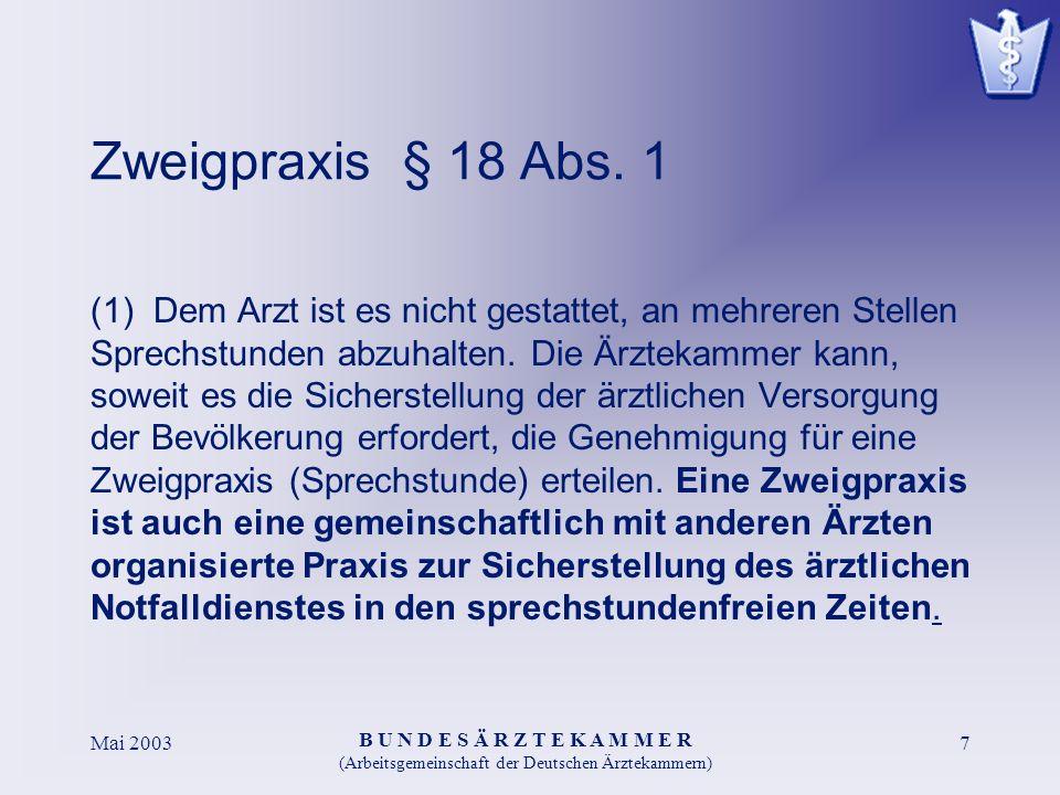 B U N D E S Ä R Z T E K A M M E R (Arbeitsgemeinschaft der Deutschen Ärztekammern) Mai 20037 Zweigpraxis § 18 Abs. 1 (1) Dem Arzt ist es nicht gestatt