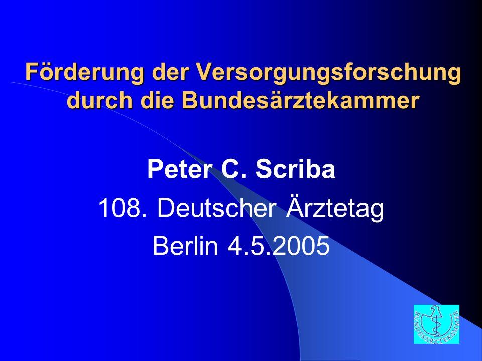 Förderung der Versorgungsforschung durch die Bundesärztekammer Peter C. Scriba 108. Deutscher Ärztetag Berlin 4.5.2005