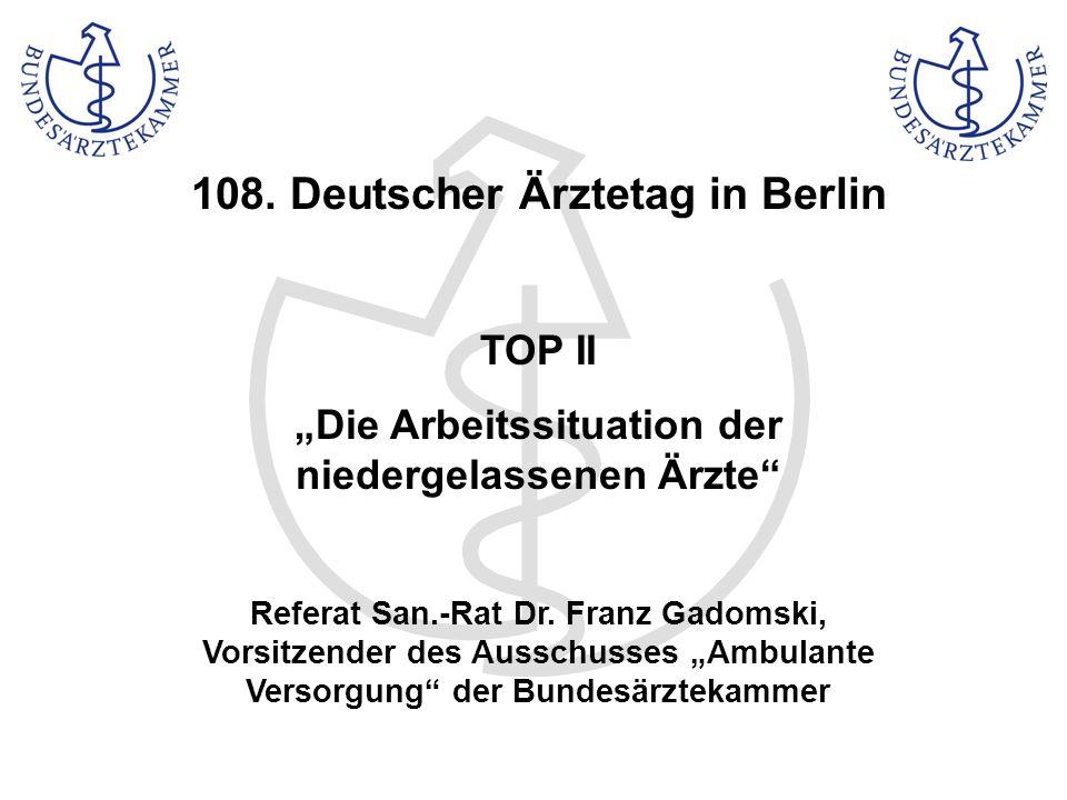 108. Deutscher Ärztetag in Berlin TOP II Die Arbeitssituation der niedergelassenen Ärzte Referat San.-Rat Dr. Franz Gadomski, Vorsitzender des Ausschu
