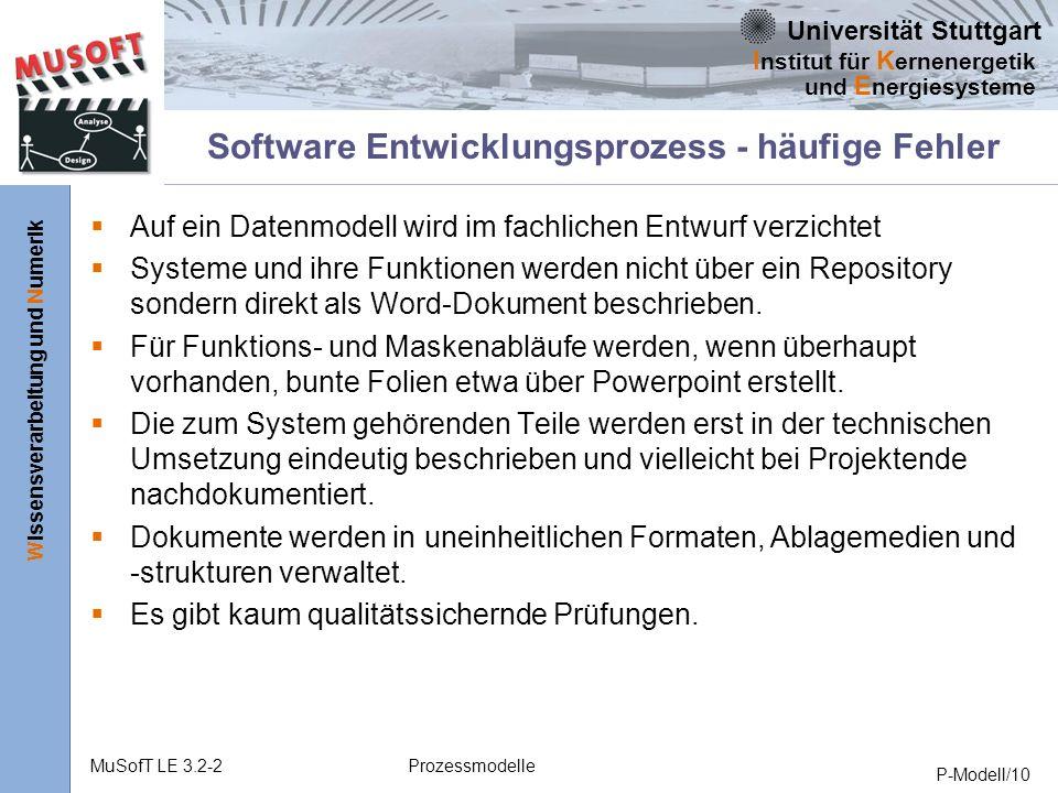 Universität Stuttgart Wissensverarbeitung und Numerik I nstitut für K ernenergetik und E nergiesysteme MuSofT LE 3.2-2Prozessmodelle P-Modell/10 Software Entwicklungsprozess - häufige Fehler Auf ein Datenmodell wird im fachlichen Entwurf verzichtet Systeme und ihre Funktionen werden nicht über ein Repository sondern direkt als Word-Dokument beschrieben.