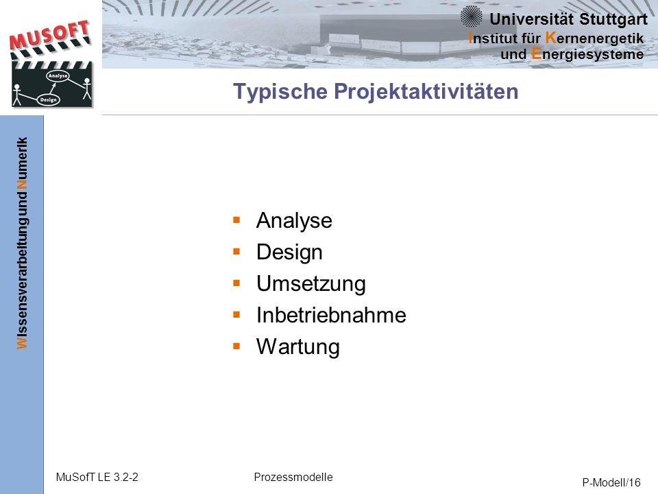 Universität Stuttgart Wissensverarbeitung und Numerik I nstitut für K ernenergetik und E nergiesysteme MuSofT LE 3.2-2Prozessmodelle P-Modell/16 Typische Projektaktivitäten Analyse Design Umsetzung Inbetriebnahme Wartung
