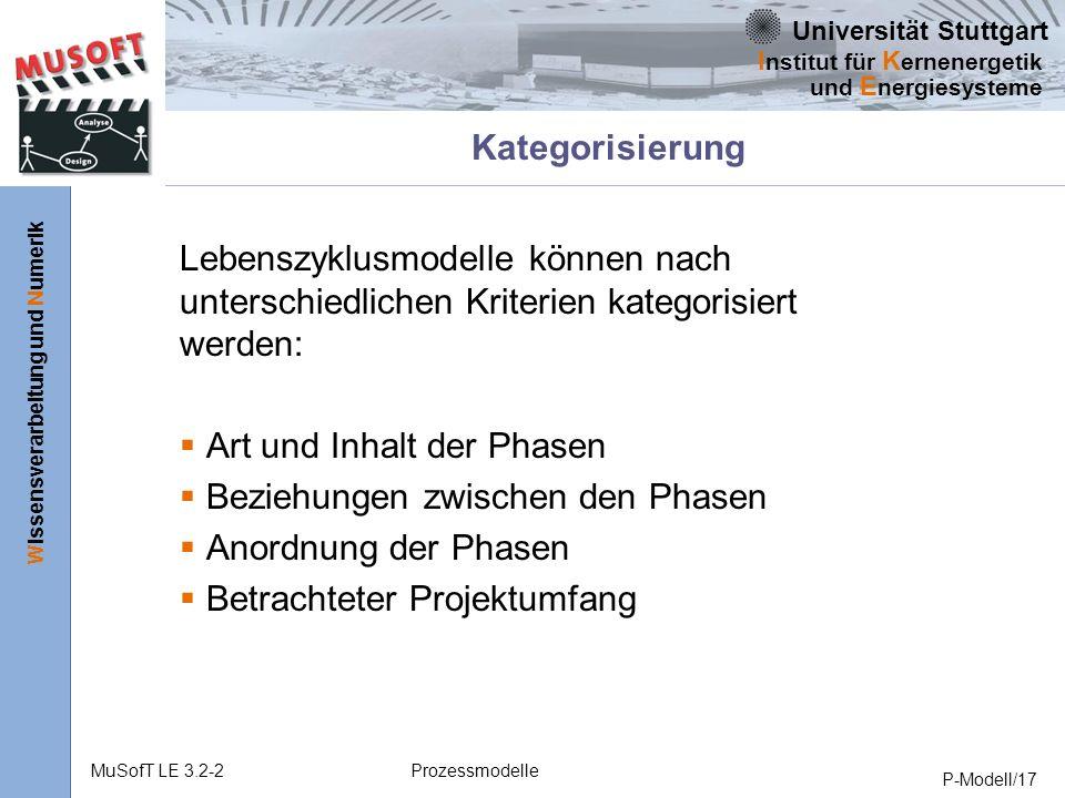 Universität Stuttgart Wissensverarbeitung und Numerik I nstitut für K ernenergetik und E nergiesysteme MuSofT LE 3.2-2Prozessmodelle P-Modell/17 Kategorisierung Lebenszyklusmodelle können nach unterschiedlichen Kriterien kategorisiert werden: Art und Inhalt der Phasen Beziehungen zwischen den Phasen Anordnung der Phasen Betrachteter Projektumfang
