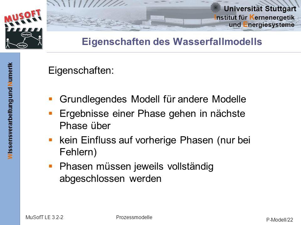 Universität Stuttgart Wissensverarbeitung und Numerik I nstitut für K ernenergetik und E nergiesysteme MuSofT LE 3.2-2Prozessmodelle P-Modell/22 Eigenschaften des Wasserfallmodells Eigenschaften: Grundlegendes Modell für andere Modelle Ergebnisse einer Phase gehen in nächste Phase über kein Einfluss auf vorherige Phasen (nur bei Fehlern) Phasen müssen jeweils vollständig abgeschlossen werden