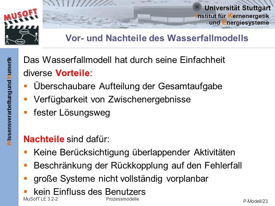 Universität Stuttgart Wissensverarbeitung und Numerik I nstitut für K ernenergetik und E nergiesysteme MuSofT LE 3.2-2Prozessmodelle P-Modell/23 Vor- und Nachteile des Wasserfallmodells Das Wasserfallmodell hat durch seine Einfachheit diverse Vorteile: Überschaubare Aufteilung der Gesamtaufgabe Verfügbarkeit von Zwischenergebnisse fester Lösungsweg Nachteile sind dafür: Keine Berücksichtigung überlappender Aktivitäten Beschränkung der Rückkopplung auf den Fehlerfall große Systeme nicht vollständig vorplanbar kein Einfluss des Benutzers