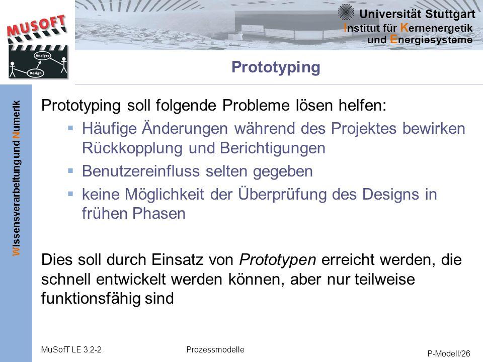 Universität Stuttgart Wissensverarbeitung und Numerik I nstitut für K ernenergetik und E nergiesysteme MuSofT LE 3.2-2Prozessmodelle P-Modell/26 Prototyping Prototyping soll folgende Probleme lösen helfen: Häufige Änderungen während des Projektes bewirken Rückkopplung und Berichtigungen Benutzereinfluss selten gegeben keine Möglichkeit der Überprüfung des Designs in frühen Phasen Dies soll durch Einsatz von Prototypen erreicht werden, die schnell entwickelt werden können, aber nur teilweise funktionsfähig sind