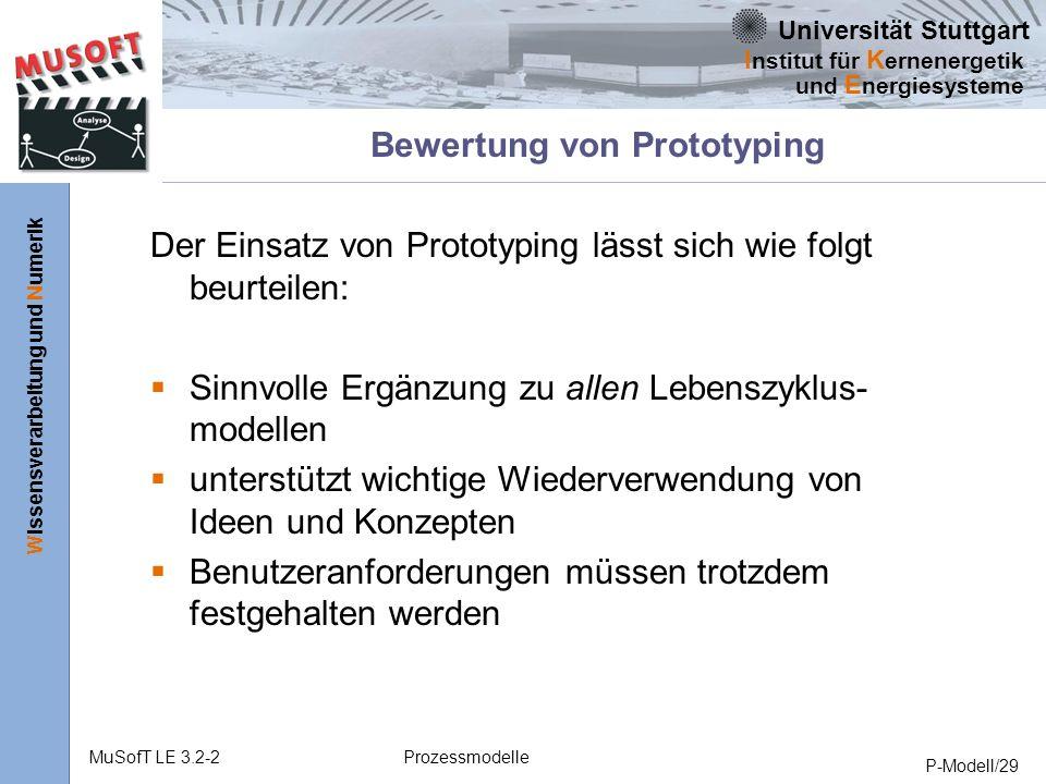 Universität Stuttgart Wissensverarbeitung und Numerik I nstitut für K ernenergetik und E nergiesysteme MuSofT LE 3.2-2Prozessmodelle P-Modell/29 Bewertung von Prototyping Der Einsatz von Prototyping lässt sich wie folgt beurteilen: Sinnvolle Ergänzung zu allen Lebenszyklus- modellen unterstützt wichtige Wiederverwendung von Ideen und Konzepten Benutzeranforderungen müssen trotzdem festgehalten werden