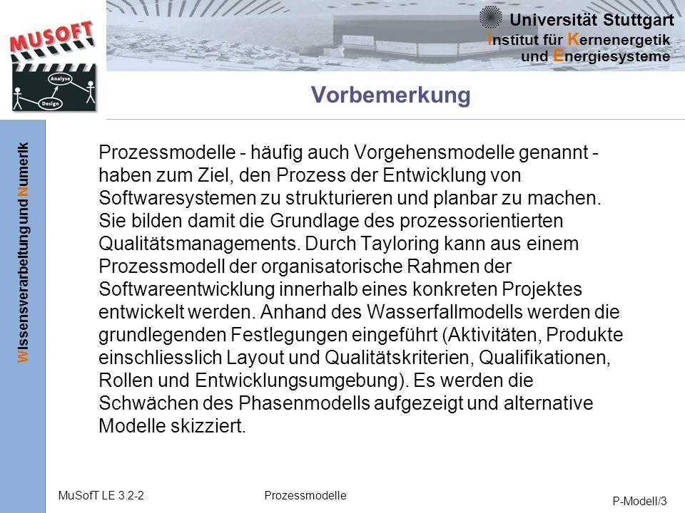 Universität Stuttgart Wissensverarbeitung und Numerik I nstitut für K ernenergetik und E nergiesysteme MuSofT LE 3.2-2Prozessmodelle P-Modell/3 Vorbemerkung Prozessmodelle - häufig auch Vorgehensmodelle genannt - haben zum Ziel, den Prozess der Entwicklung von Softwaresystemen zu strukturieren und planbar zu machen.