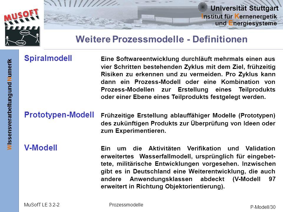 Universität Stuttgart Wissensverarbeitung und Numerik I nstitut für K ernenergetik und E nergiesysteme MuSofT LE 3.2-2Prozessmodelle P-Modell/30 Weitere Prozessmodelle - Definitionen Spiralmodell Eine Softwareentwicklung durchläuft mehrmals einen aus vier Schritten bestehenden Zyklus mit dem Ziel, frühzeitig Risiken zu erkennen und zu vermeiden.