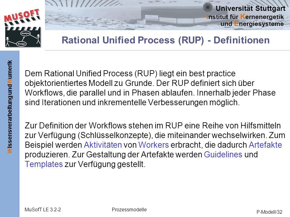 Universität Stuttgart Wissensverarbeitung und Numerik I nstitut für K ernenergetik und E nergiesysteme MuSofT LE 3.2-2Prozessmodelle P-Modell/32 Rational Unified Process (RUP) - Definitionen Dem Rational Unified Process (RUP) liegt ein best practice objektorientiertes Modell zu Grunde.