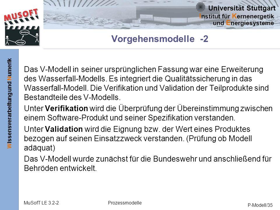 Universität Stuttgart Wissensverarbeitung und Numerik I nstitut für K ernenergetik und E nergiesysteme MuSofT LE 3.2-2Prozessmodelle P-Modell/35 Vorgehensmodelle -2 Das V-Modell in seiner ursprünglichen Fassung war eine Erweiterung des Wasserfall-Modells.