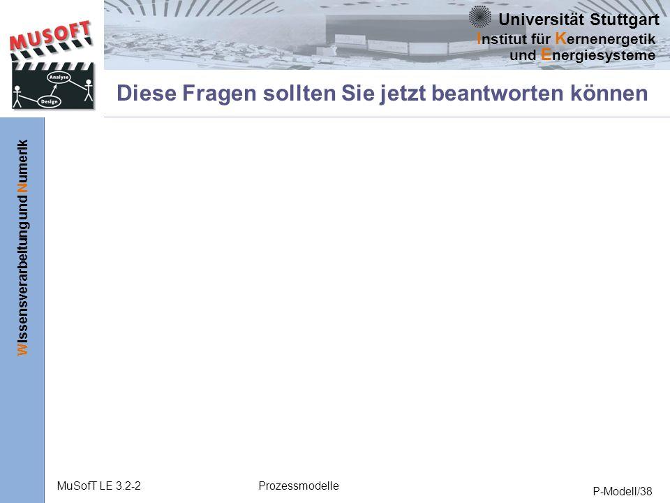Universität Stuttgart Wissensverarbeitung und Numerik I nstitut für K ernenergetik und E nergiesysteme MuSofT LE 3.2-2Prozessmodelle P-Modell/38 Diese Fragen sollten Sie jetzt beantworten können