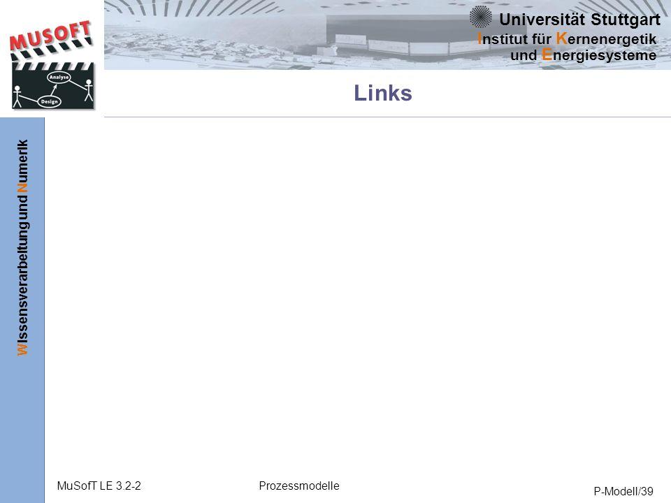 Universität Stuttgart Wissensverarbeitung und Numerik I nstitut für K ernenergetik und E nergiesysteme MuSofT LE 3.2-2Prozessmodelle P-Modell/39 Links