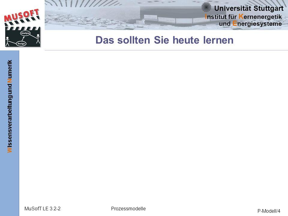 Universität Stuttgart Wissensverarbeitung und Numerik I nstitut für K ernenergetik und E nergiesysteme MuSofT LE 3.2-2Prozessmodelle P-Modell/4 Das sollten Sie heute lernen