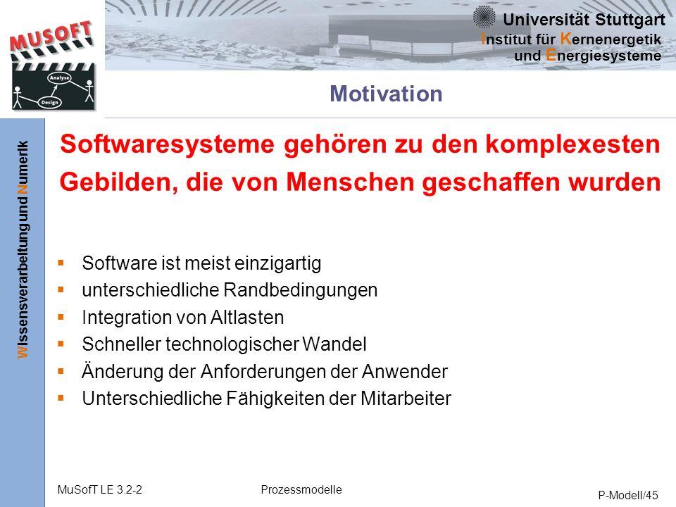 Universität Stuttgart Wissensverarbeitung und Numerik I nstitut für K ernenergetik und E nergiesysteme MuSofT LE 3.2-2Prozessmodelle P-Modell/45 Motivation Softwaresysteme gehören zu den komplexesten Gebilden, die von Menschen geschaffen wurden Software ist meist einzigartig unterschiedliche Randbedingungen Integration von Altlasten Schneller technologischer Wandel Änderung der Anforderungen der Anwender Unterschiedliche Fähigkeiten der Mitarbeiter