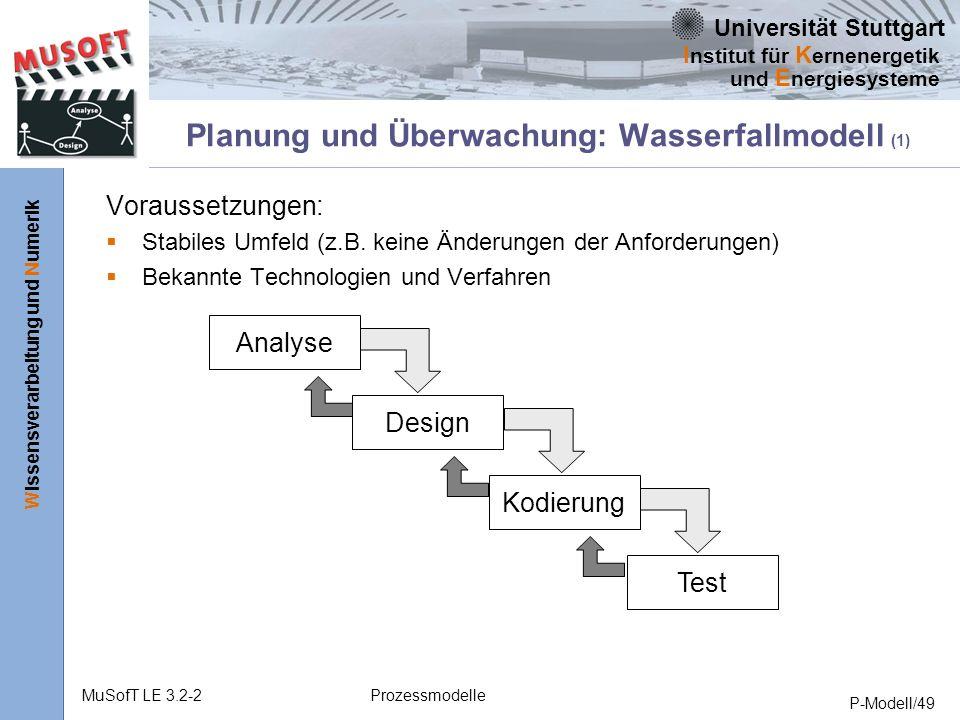 Universität Stuttgart Wissensverarbeitung und Numerik I nstitut für K ernenergetik und E nergiesysteme MuSofT LE 3.2-2Prozessmodelle P-Modell/49 Planung und Überwachung: Wasserfallmodell (1) Voraussetzungen: Stabiles Umfeld (z.B.