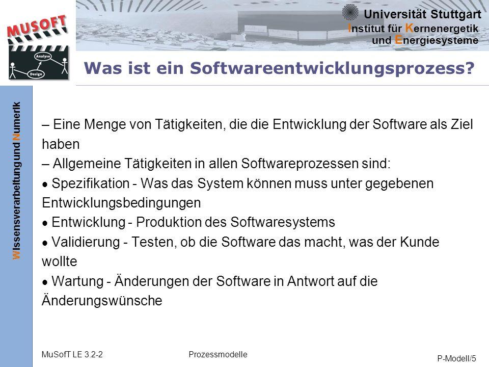 Universität Stuttgart Wissensverarbeitung und Numerik I nstitut für K ernenergetik und E nergiesysteme MuSofT LE 3.2-2Prozessmodelle P-Modell/5 Was ist ein Softwareentwicklungsprozess.