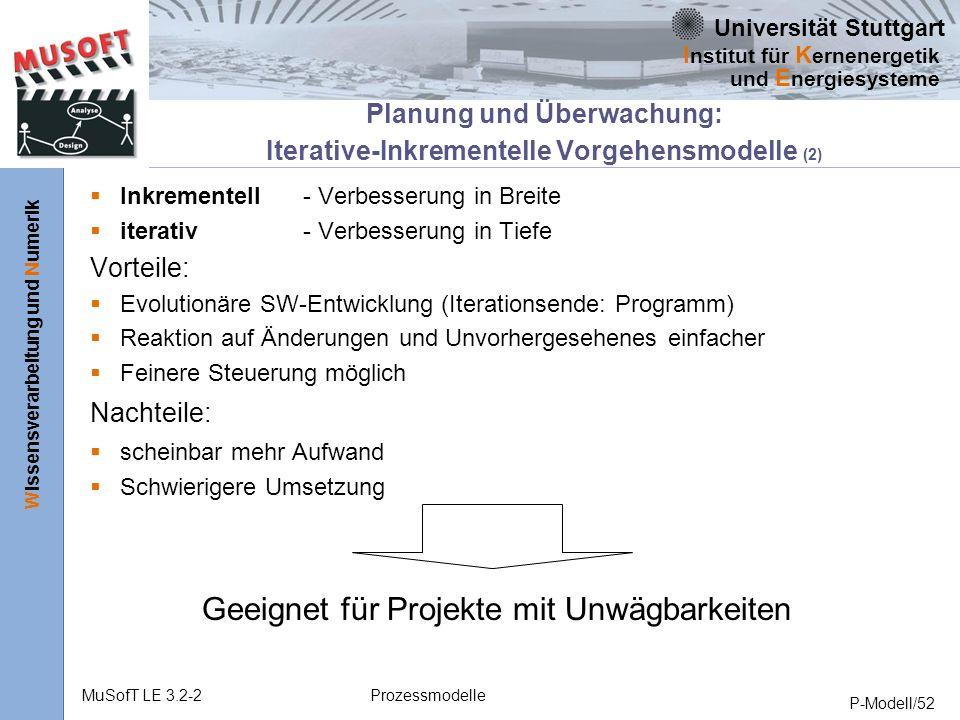 Universität Stuttgart Wissensverarbeitung und Numerik I nstitut für K ernenergetik und E nergiesysteme MuSofT LE 3.2-2Prozessmodelle P-Modell/52 Planung und Überwachung: Iterative-Inkrementelle Vorgehensmodelle (2) Geeignet für Projekte mit Unwägbarkeiten Inkrementell- Verbesserung in Breite iterativ - Verbesserung in Tiefe Vorteile: Evolutionäre SW-Entwicklung (Iterationsende: Programm) Reaktion auf Änderungen und Unvorhergesehenes einfacher Feinere Steuerung möglich Nachteile: scheinbar mehr Aufwand Schwierigere Umsetzung