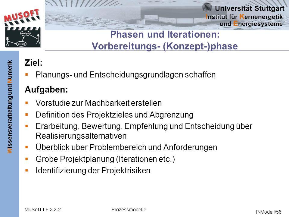 Universität Stuttgart Wissensverarbeitung und Numerik I nstitut für K ernenergetik und E nergiesysteme MuSofT LE 3.2-2Prozessmodelle P-Modell/56 Phasen und Iterationen: Vorbereitungs- (Konzept-)phase Ziel: Planungs- und Entscheidungsgrundlagen schaffen Aufgaben: Vorstudie zur Machbarkeit erstellen Definition des Projektzieles und Abgrenzung Erarbeitung, Bewertung, Empfehlung und Entscheidung über Realisierungsalternativen Überblick über Problembereich und Anforderungen Grobe Projektplanung (Iterationen etc.) Identifizierung der Projektrisiken