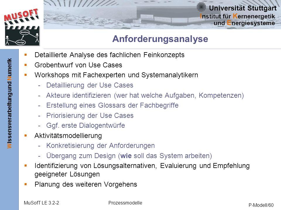 Universität Stuttgart Wissensverarbeitung und Numerik I nstitut für K ernenergetik und E nergiesysteme MuSofT LE 3.2-2Prozessmodelle P-Modell/60 Anforderungsanalyse Detaillierte Analyse des fachlichen Feinkonzepts Grobentwurf von Use Cases Workshops mit Fachexperten und Systemanalytikern - Detaillierung der Use Cases - Akteure identifizieren (wer hat welche Aufgaben, Kompetenzen) - Erstellung eines Glossars der Fachbegriffe - Priorisierung der Use Cases - Ggf.