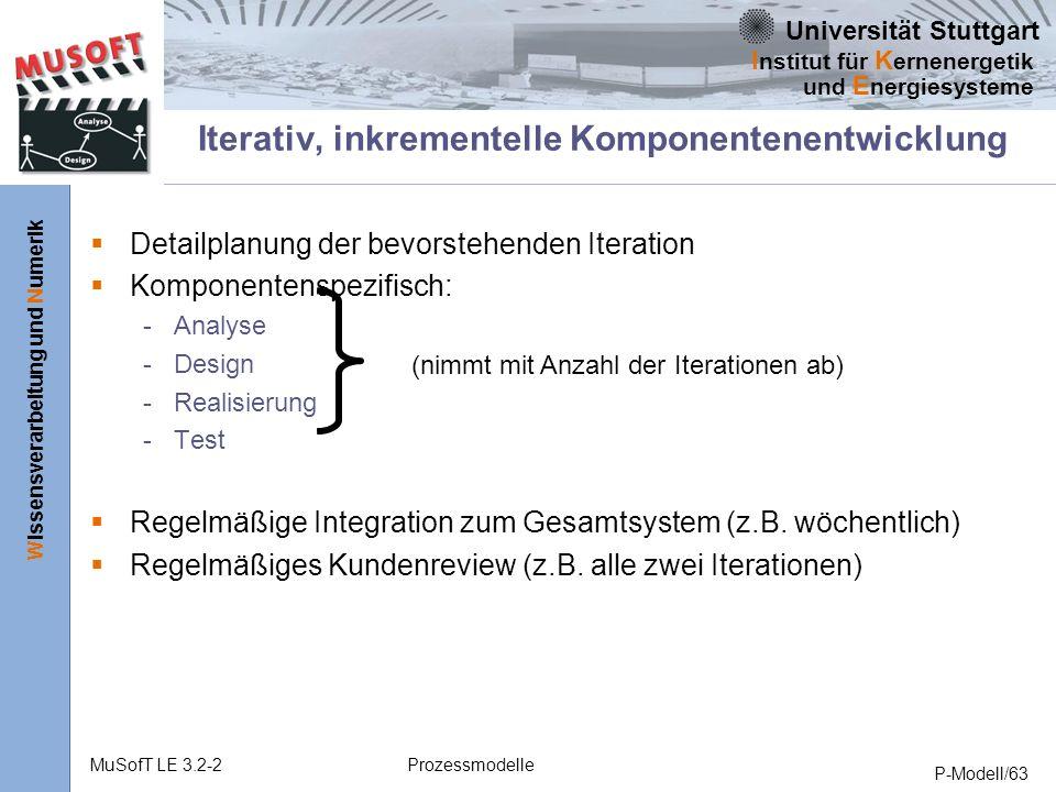 Universität Stuttgart Wissensverarbeitung und Numerik I nstitut für K ernenergetik und E nergiesysteme MuSofT LE 3.2-2Prozessmodelle P-Modell/63 Iterativ, inkrementelle Komponentenentwicklung Detailplanung der bevorstehenden Iteration Komponentenspezifisch: - Analyse - Design - Realisierung - Test Regelmäßige Integration zum Gesamtsystem (z.B.