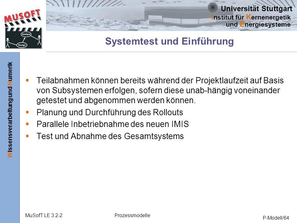 Universität Stuttgart Wissensverarbeitung und Numerik I nstitut für K ernenergetik und E nergiesysteme MuSofT LE 3.2-2Prozessmodelle P-Modell/64 Systemtest und Einführung Teilabnahmen können bereits während der Projektlaufzeit auf Basis von Subsystemen erfolgen, sofern diese unab-hängig voneinander getestet und abgenommen werden können.