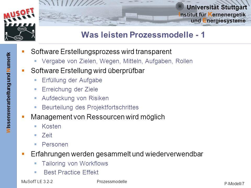 Universität Stuttgart Wissensverarbeitung und Numerik I nstitut für K ernenergetik und E nergiesysteme MuSofT LE 3.2-2Prozessmodelle P-Modell/7 Was leisten Prozessmodelle - 1 Software Erstellungsprozess wird transparent Vergabe von Zielen, Wegen, Mitteln, Aufgaben, Rollen Software Erstellung wird überprüfbar Erfüllung der Aufgabe Erreichung der Ziele Aufdeckung von Risiken Beurteilung des Projektfortschrittes Management von Ressourcen wird möglich Kosten Zeit Personen Erfahrungen werden gesammelt und wiederverwendbar Tailoring von Workflows Best Practice Effekt