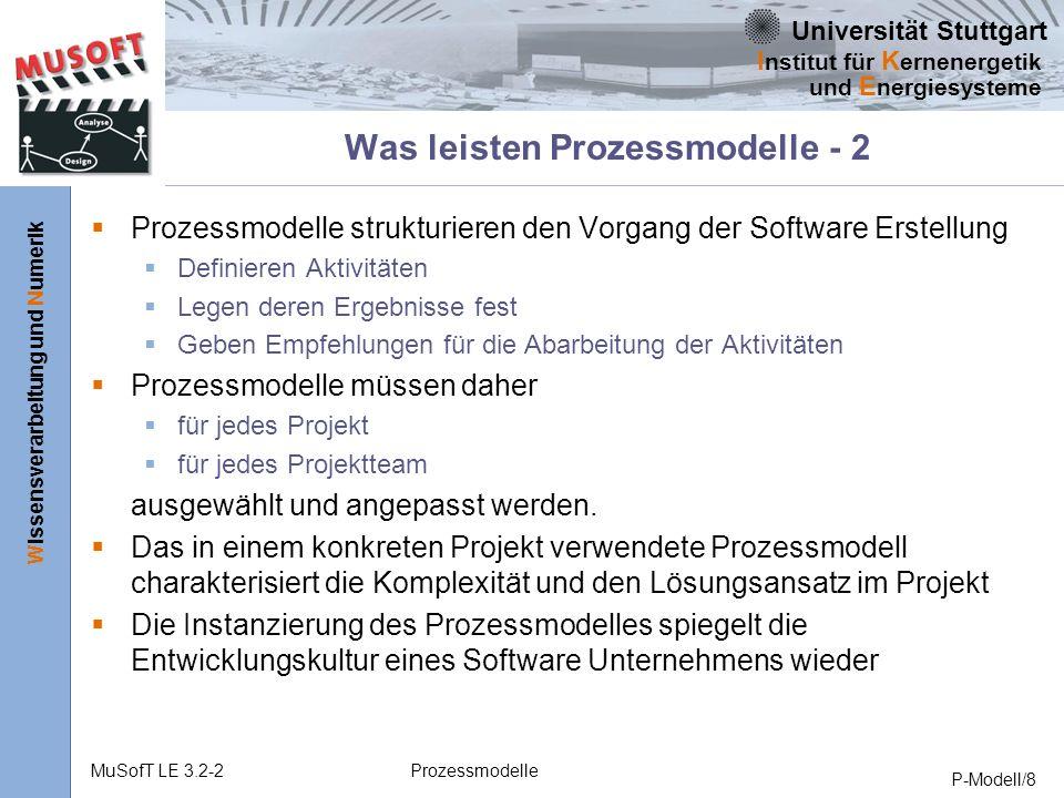 Universität Stuttgart Wissensverarbeitung und Numerik I nstitut für K ernenergetik und E nergiesysteme MuSofT LE 3.2-2Prozessmodelle P-Modell/8 Was leisten Prozessmodelle - 2 Prozessmodelle strukturieren den Vorgang der Software Erstellung Definieren Aktivitäten Legen deren Ergebnisse fest Geben Empfehlungen für die Abarbeitung der Aktivitäten Prozessmodelle müssen daher für jedes Projekt für jedes Projektteam ausgewählt und angepasst werden.