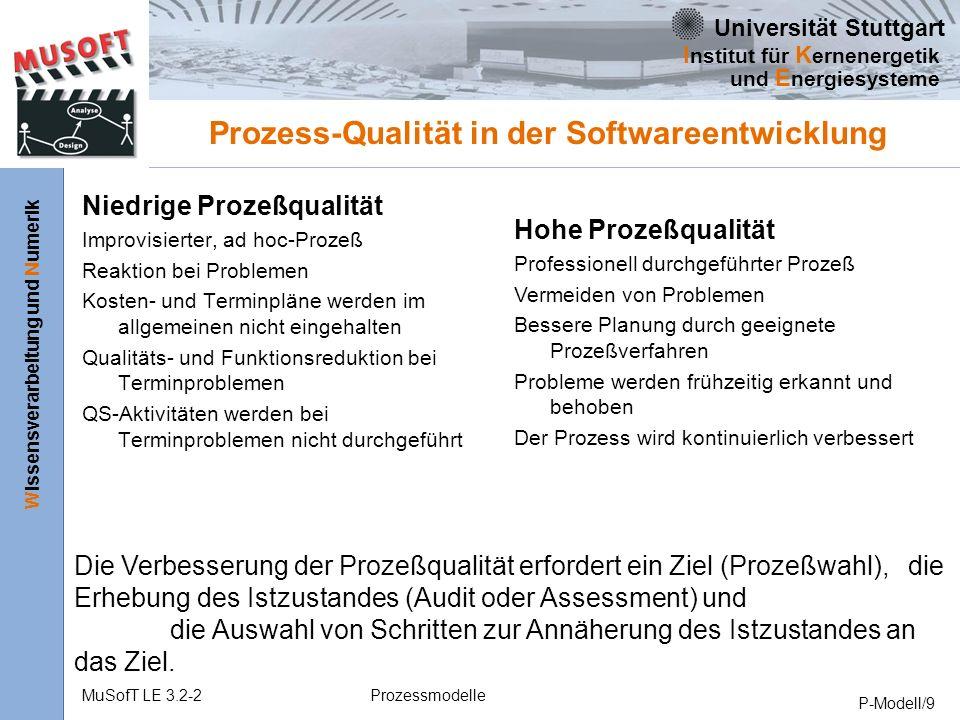 Universität Stuttgart Wissensverarbeitung und Numerik I nstitut für K ernenergetik und E nergiesysteme MuSofT LE 3.2-2Prozessmodelle P-Modell/9 Prozess-Qualität in der Softwareentwicklung Niedrige Prozeßqualität Improvisierter, ad hoc-Prozeß Reaktion bei Problemen Kosten- und Terminpläne werden im allgemeinen nicht eingehalten Qualitäts- und Funktionsreduktion bei Terminproblemen QS-Aktivitäten werden bei Terminproblemen nicht durchgeführt Hohe Prozeßqualität Professionell durchgeführter Prozeß Vermeiden von Problemen Bessere Planung durch geeignete Prozeßverfahren Probleme werden frühzeitig erkannt und behoben Der Prozess wird kontinuierlich verbessert Die Verbesserung der Prozeßqualität erfordert ein Ziel (Prozeßwahl), die Erhebung des Istzustandes (Audit oder Assessment) und die Auswahl von Schritten zur Annäherung des Istzustandes an das Ziel.