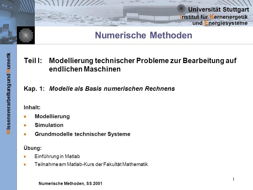 Universität Stuttgart Wissensverarbeitung und Numerik I nstitut für K ernenergetik und E nergiesysteme Numerische Methoden, SS 2001 1 Numerische Methoden Teil I: Modellierung technischer Probleme zur Bearbeitung auf endlichen Maschinen Kap.