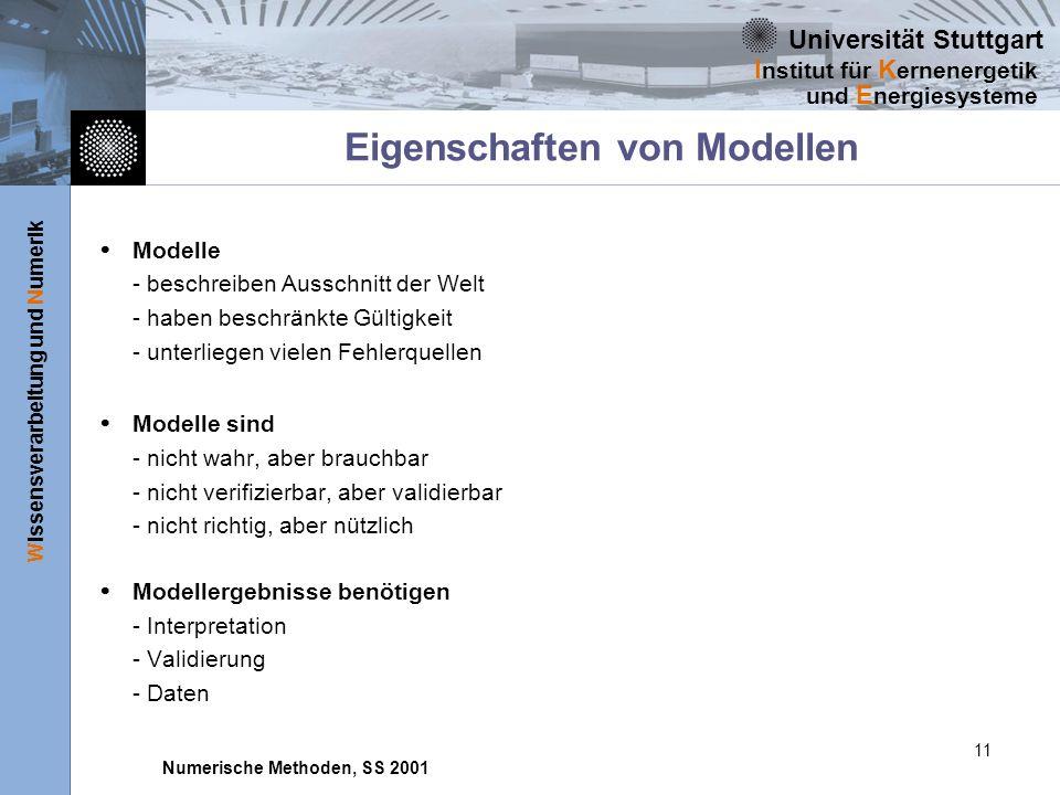 Universität Stuttgart Wissensverarbeitung und Numerik I nstitut für K ernenergetik und E nergiesysteme Numerische Methoden, SS 2001 11 Eigenschaften von Modellen Modelle - beschreiben Ausschnitt der Welt - haben beschränkte Gültigkeit - unterliegen vielen Fehlerquellen Modelle sind - nicht wahr, aber brauchbar - nicht verifizierbar, aber validierbar - nicht richtig, aber nützlich Modellergebnisse benötigen - Interpretation - Validierung - Daten