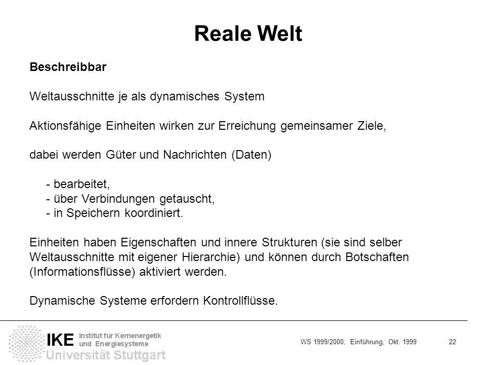 WS 1999/2000; Einführung, Okt. 1999 22 Reale Welt Beschreibbar Weltausschnitte je als dynamisches System Aktionsfähige Einheiten wirken zur Erreichung