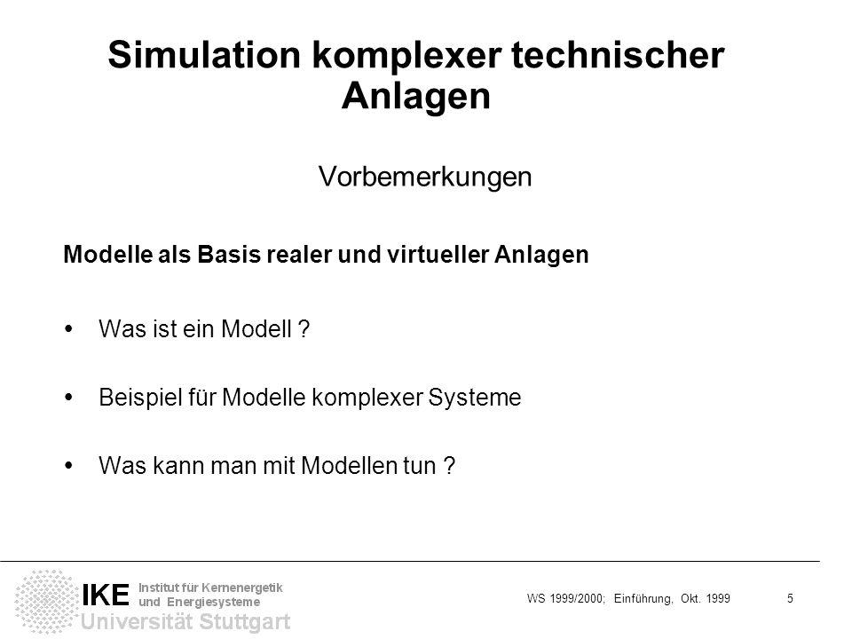 WS 1999/2000; Einführung, Okt. 1999 5 Simulation komplexer technischer Anlagen Vorbemerkungen Modelle als Basis realer und virtueller Anlagen Was ist
