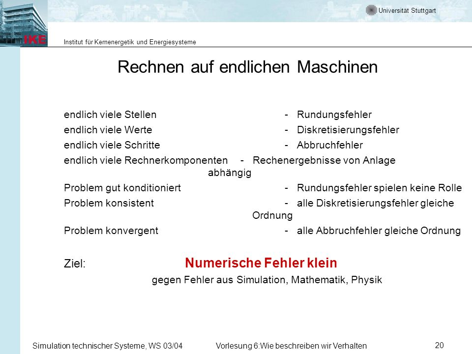 Universität Stuttgart Institut für Kernenergetik und Energiesysteme Simulation technischer Systeme, WS 03/04Vorlesung 6:Wie beschreiben wir Verhalten20 Rechnen auf endlichen Maschinen endlich viele Stellen- Rundungsfehler endlich viele Werte- Diskretisierungsfehler endlich viele Schritte- Abbruchfehler endlich viele Rechnerkomponenten- Rechenergebnisse von Anlage abhängig Problem gut konditioniert- Rundungsfehler spielen keine Rolle Problem konsistent- alle Diskretisierungsfehler gleiche Ordnung Problem konvergent- alle Abbruchfehler gleiche Ordnung Ziel: Numerische Fehler klein gegen Fehler aus Simulation, Mathematik, Physik