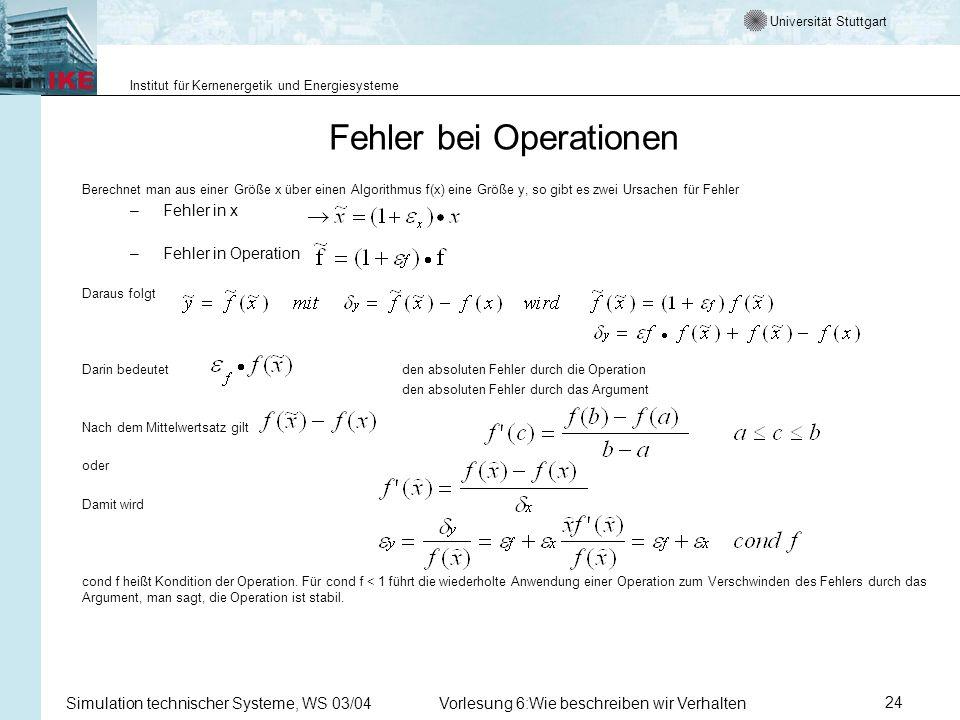 Universität Stuttgart Institut für Kernenergetik und Energiesysteme Simulation technischer Systeme, WS 03/04Vorlesung 6:Wie beschreiben wir Verhalten24 Berechnet man aus einer Größe x über einen Algorithmus f(x) eine Größe y, so gibt es zwei Ursachen für Fehler – Fehler in x – Fehler in Operation Daraus folgt Darin bedeutetden absoluten Fehler durch die Operation den absoluten Fehler durch das Argument Nach dem Mittelwertsatz gilt oder Damit wird cond f heißt Kondition der Operation.