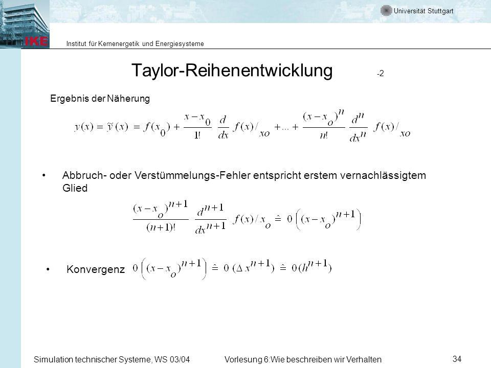 Universität Stuttgart Institut für Kernenergetik und Energiesysteme Simulation technischer Systeme, WS 03/04Vorlesung 6:Wie beschreiben wir Verhalten34 Taylor-Reihenentwicklung -2 Ergebnis der Näherung Abbruch- oder Verstümmelungs-Fehler entspricht erstem vernachlässigtem Glied Konvergenz