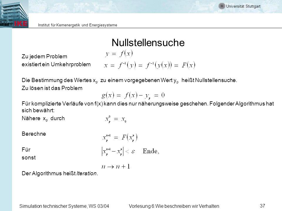 Universität Stuttgart Institut für Kernenergetik und Energiesysteme Simulation technischer Systeme, WS 03/04Vorlesung 6:Wie beschreiben wir Verhalten37 Nullstellensuche Zu jedem Problem existiert ein Umkehrproblem Die Bestimmung des Wertes x p zu einem vorgegebenen Wert y p heißt Nullstellensuche.