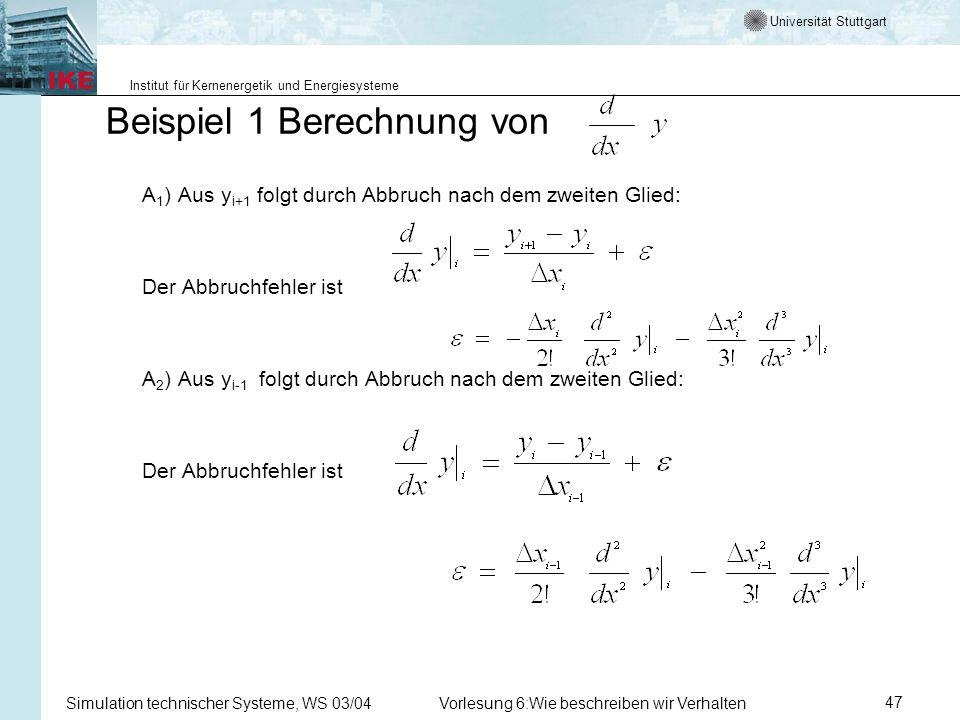 Universität Stuttgart Institut für Kernenergetik und Energiesysteme Simulation technischer Systeme, WS 03/04Vorlesung 6:Wie beschreiben wir Verhalten47 Beispiel 1 Berechnung von A 1 )Aus y i+1 folgt durch Abbruch nach dem zweiten Glied: Der Abbruchfehler ist A 2 )Aus y i-1 folgt durch Abbruch nach dem zweiten Glied: Der Abbruchfehler ist