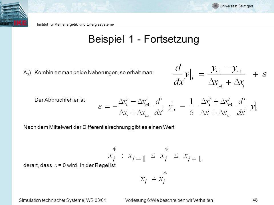 Universität Stuttgart Institut für Kernenergetik und Energiesysteme Simulation technischer Systeme, WS 03/04Vorlesung 6:Wie beschreiben wir Verhalten48 Beispiel 1 - Fortsetzung A 3 ) Kombiniert man beide Näherungen, so erhält man: Der Abbruchfehler ist Nach dem Mittelwert der Differentialrechnung gibt es einen Wert derart, dass = 0 wird.