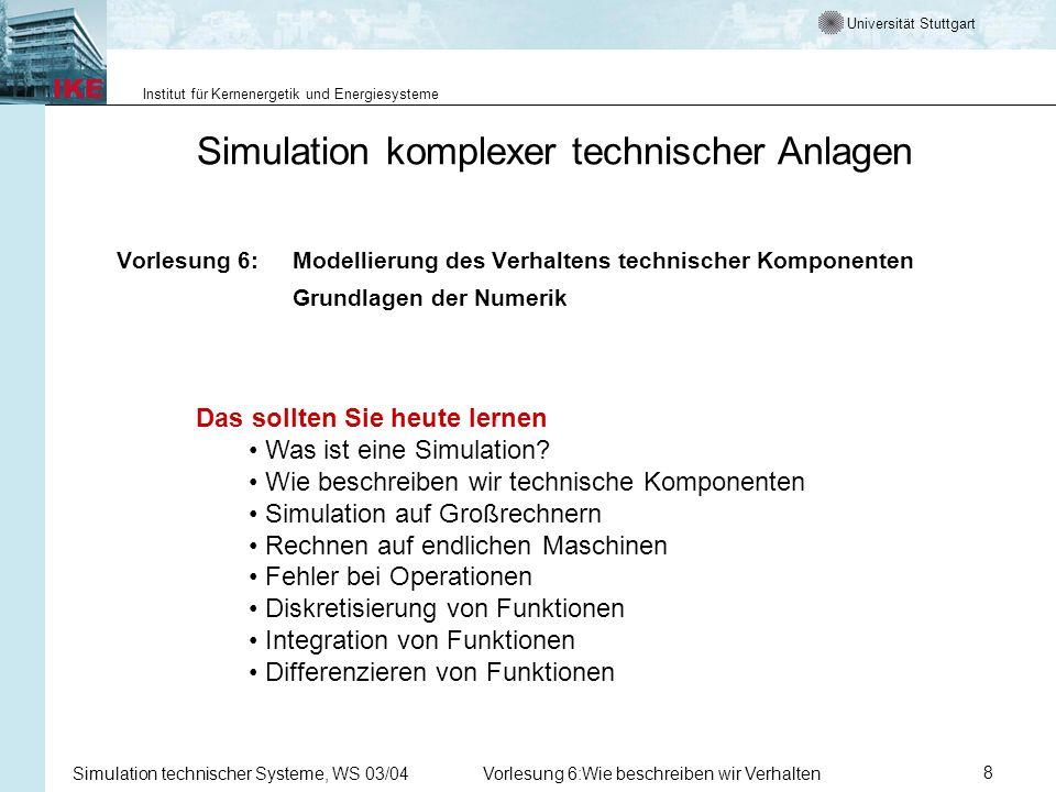 Universität Stuttgart Institut für Kernenergetik und Energiesysteme Simulation technischer Systeme, WS 03/04Vorlesung 6:Wie beschreiben wir Verhalten8 Simulation komplexer technischer Anlagen Vorlesung 6:Modellierung des Verhaltens technischer Komponenten Grundlagen der Numerik Das sollten Sie heute lernen Was ist eine Simulation.
