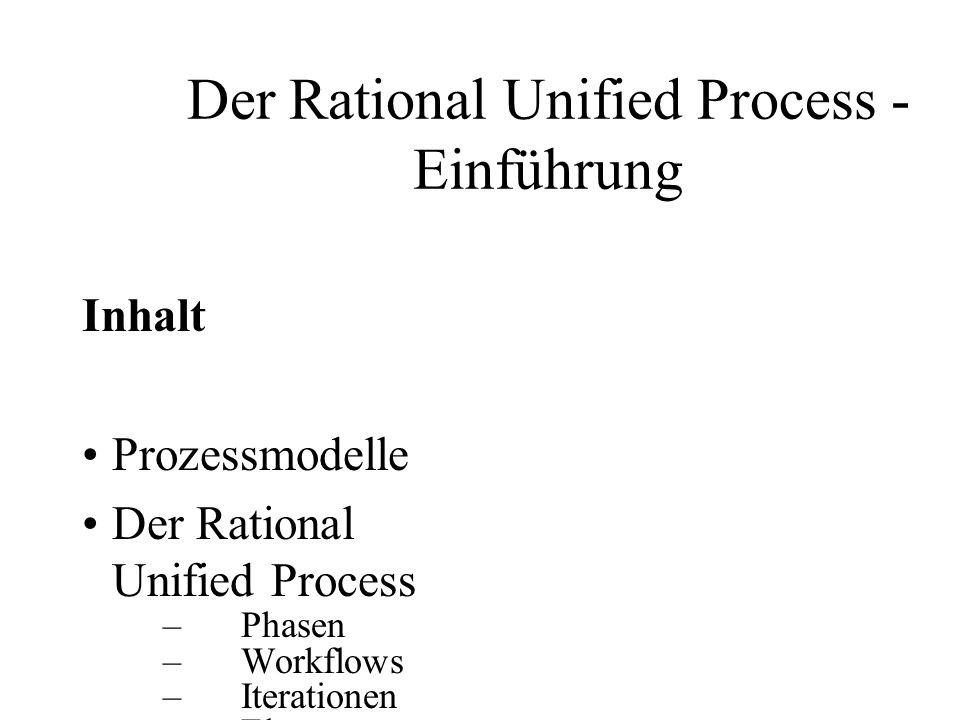 Der Rational Unified Process - Einführung Inhalt Prozessmodelle Der Rational Unified Process –Phasen –Workflows –Iterationen –Elemente Tailoring Der RUP im V- Modell Der RUP in der Praxis