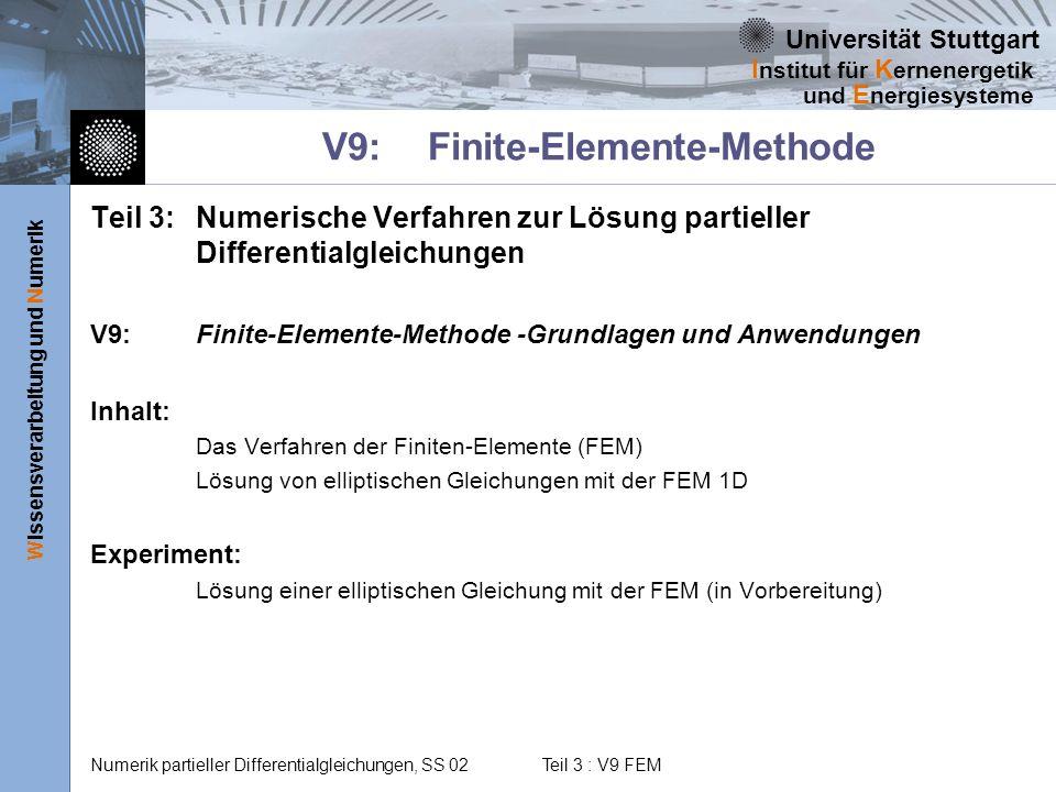 Universität Stuttgart Wissensverarbeitung und Numerik I nstitut für K ernenergetik und E nergiesysteme Numerik partieller Differentialgleichungen, SS 02 Teil 3 : V9 FEM Das sollten Sie heute lernen Wie löst man partielle Dglen numerisch Was ist die Finite Elemente Methode und wie wird sie zur Lösung von Differenzialoperatoren angewandt Wie sind FE- Programme zur Lösung partieller Differentialgleichungen aufgebaut